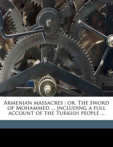 9781178249132: Armenian massacres: or, The sword of Mohammed ... including a full account of the Turkish people ...