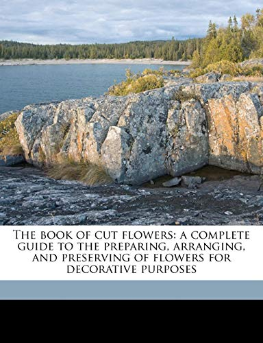 9781178386509: The book of cut flowers: a complete guide to the preparing, arranging, and preserving of flowers for decorative purposes