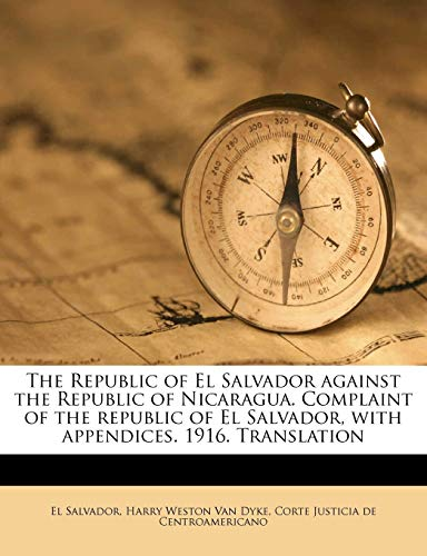 9781178388725: The Republic of El Salvador against the Republic of Nicaragua. Complaint of the republic of El Salvador, with appendices. 1916. Translation