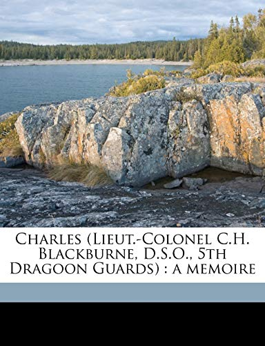 9781178434187: Charles (Lieut.-Colonel C.H. Blackburne, D.S.O., 5th Dragoon Guards): a memoire