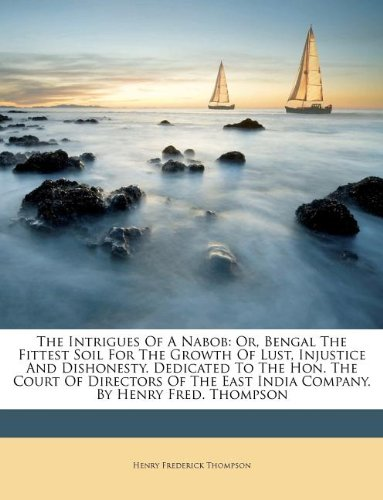 9781178565249: The Intrigues Of A Nabob: Or, Bengal The Fittest Soil For The Growth Of Lust, Injustice And Dishonesty. Dedicated To The Hon. The Court Of Directors Of The East India Company. By Henry Fred. Thompson