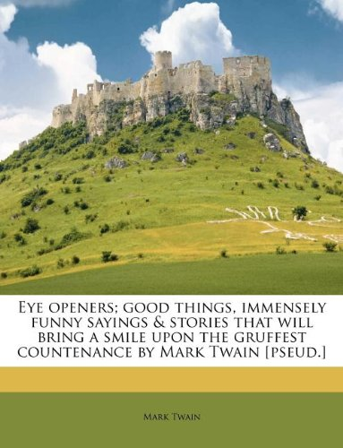 9781178583892: Eye openers; good things, immensely funny sayings & stories that will bring a smile upon the gruffest countenance by Mark Twain [pseud.]