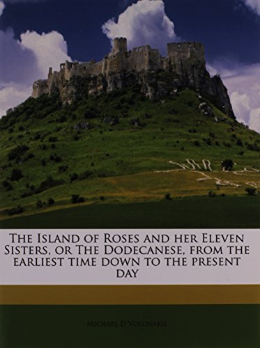 9781178650730: The Island of Roses and her Eleven Sisters, or The Dodecanese, from the earliest time down to the present day