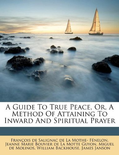 A Guide to True Peace, Or, a Method of Attaining to Inward and Spiritual Prayer: J. Melville Janson...