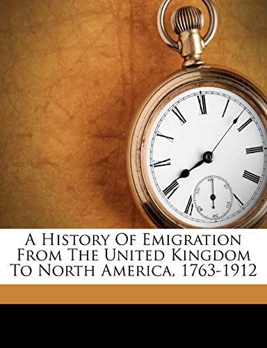 9781178710694: A History Of Emigration From The United Kingdom To North America, 1763-1912