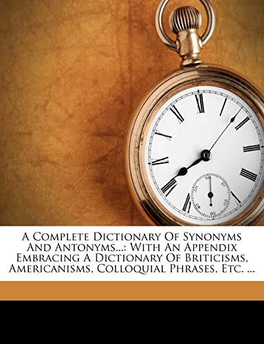 9781178746112: A Complete Dictionary Of Synonyms And Antonyms.: With An Appendix Embracing A Dictionary Of Briticisms, Americanisms, Colloquial Phrases, Etc.