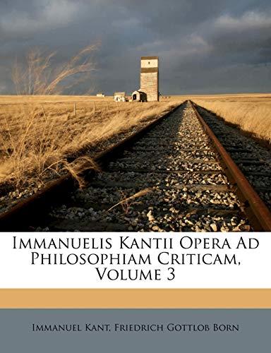 Immanuelis Kantii Opera Ad Philosophiam Criticam, Volume 3 (Italian Edition) (9781178920666) by Kant, Immanuel