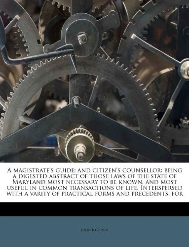 A magistrate`s guide; and citizen`s counsellor: being