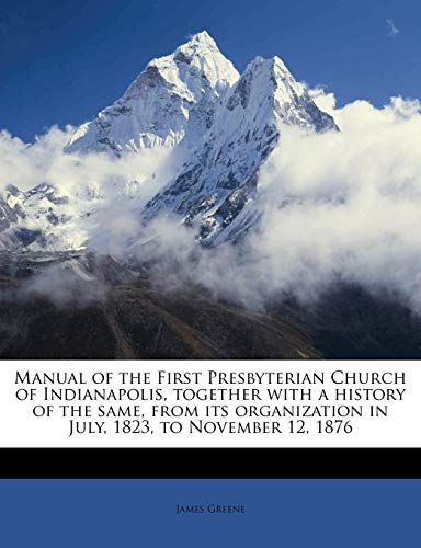 Manual of the First Presbyterian Church of Indianapolis, together with a history of the same, from its organization in July, 1823, to November 12, 1876 (1179104587) by Greene, James