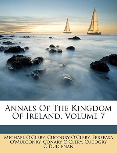 Annals Of The Kingdom Of Ireland, Volume 7 (9781179104836) by Michael O'Clery; Cucogry O'Clery; Ferfeasa O'Mulconry