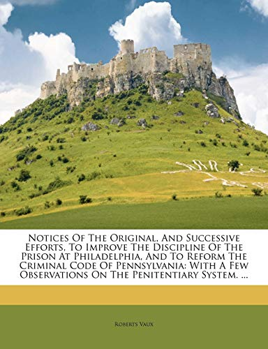 9781179318707: Notices Of The Original, And Successive Efforts, To Improve The Discipline Of The Prison At Philadelphia, And To Reform The Criminal Code Of ... Observations On The Penitentiary System. ...