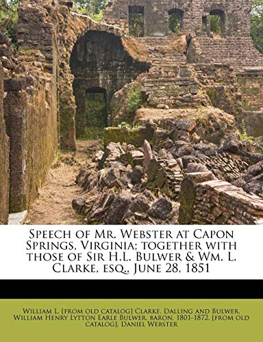 Speech of Mr. Webster at Capon Springs, Virginia; together with those of Sir H.L. Bulwer & Wm. L. Clarke, esq., June 28, 1851 (9781179458724) by William L. [from old catalog] Clarke; Daniel Webster