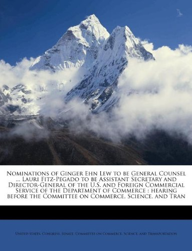 9781179480510: Nominations of Ginger Ehn Lew to be General Counsel ... Lauri Fitz-Pegado to be Assistant Secretary and Director-General of the U.S. and Foreign ... the Committee on Commerce, Science, and Tran