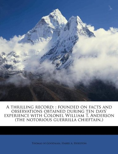 9781179598635: A thrilling record: : founded on facts and observations obtained during ten days' experience with Colonel William T. Anderson (the notorious guerrilla chieftain,)