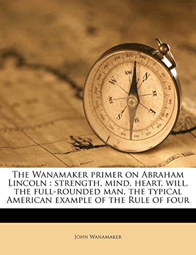 9781179631844: The Wanamaker primer on Abraham Lincoln: strength, mind, heart, will, the full-rounded man, the typical American example of the Rule of four