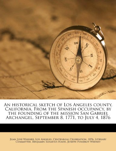 9781179776118: An historical sketch of Los Angeles county, California. From the Spanish occupancy, by the founding of the mission San Gabriel Archangel, September 8, 1771, to July 4, 1876