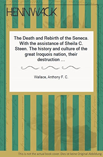 9781199257796: The Death and Rebirth of the Seneca: The History and Culture of the Great Iroquois Nation, Their Destruction and Demoralization, and Their Cultural Revival At the Hands of the Indian Visionary, Handsome Lake