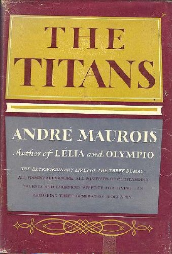 The Titans, a three-generation biography of the Dumas: Maurois, AndrGe