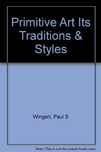 Primitive Art: Its Traditions and Styles: Paul S. Wingert