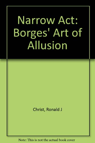 The Narrow Act: Borges' Art of Allusion.: Christ, Ronald J.