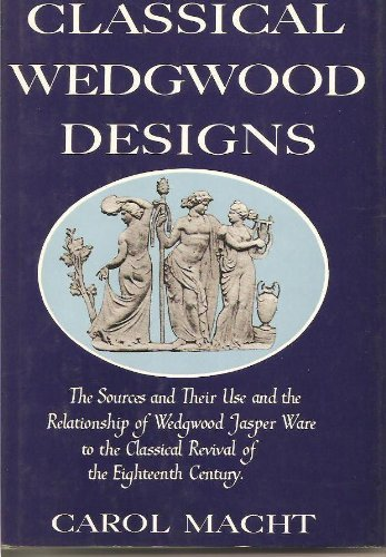Classical Wedgwood Designs: The Sources and Their: Macht, Carol