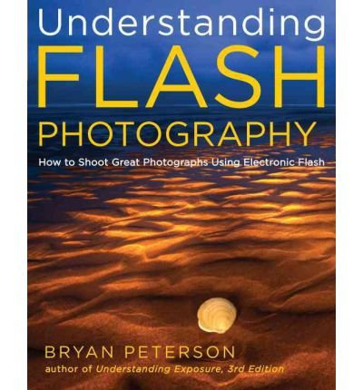 Understanding Flash Photography: How to Shoot Great Photographs Using Electronic Flash (9781223011332) by Bryan Peterson