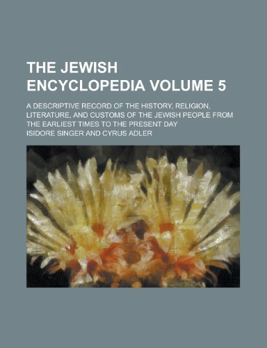 9781230004136: The Jewish Encyclopedia; A Descriptive Record of the History, Religion, Literature, and Customs of the Jewish People from the Earliest Times to the Present Day Volume 5