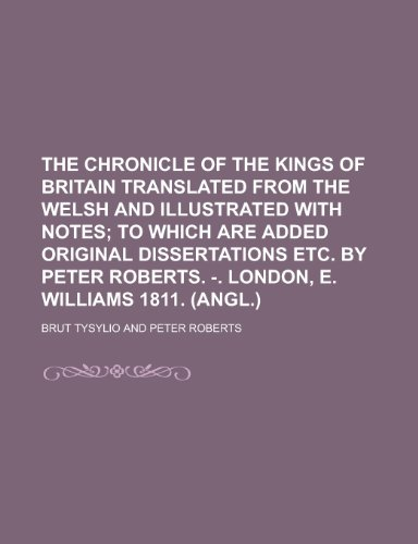 The Chronicle of the Kings of Britain Translated from the Welsh and Illustrated with Notes: Tysylio...