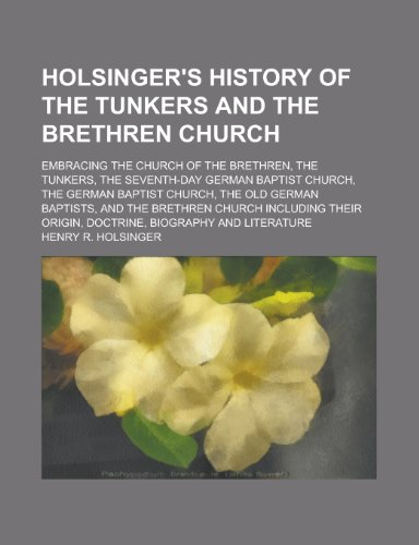 9781230036960: Holsinger's history of the Tunkers and the Brethren Church; embracing the Church of the Brethren, the Tunkers, the Seventh-Day German Baptist Church, ... Baptists, and the Brethren Church including