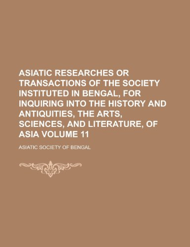 9781230050676: Asiatic Researches or Transactions of the Society Instituted in Bengal, for Inquiring Into the History and Antiquities, the Arts, Sciences, and Literature, of Asia Volume 11