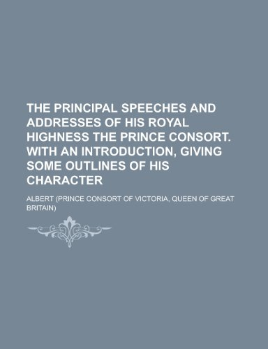 9781230084947: The Principal Speeches and Addresses of His Royal Highness the Prince Consort. with an Introduction, Giving Some Outlines of His Character