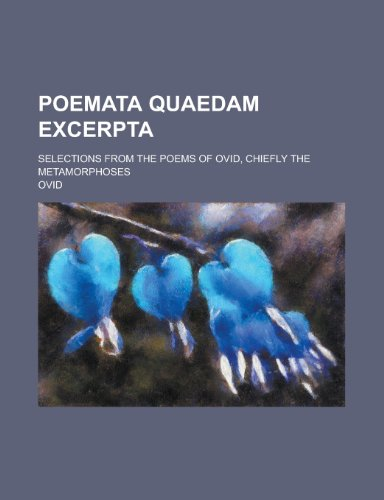 9781230132983: Poemata quaedam excerpta; Selections from the poems of Ovid, chiefly the Metamorphoses