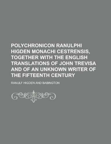 9781230163550: Polychronicon Ranulphi Higden monachi Cestrensis, together with the English translations of John Trevisa and of an unknown writer of the fifteenth century