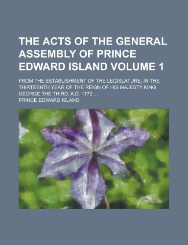 9781230177465: The acts of the General Assembly of Prince Edward Island; from the establishment of the legislature, in the thirteenth year of the reign of his Majesty King George the Third, A.D. 1773 ... Volume 1