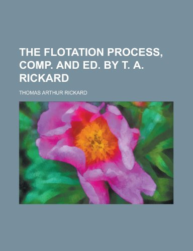 9781230185002: The flotation process, comp. and ed. by T. A. Rickard