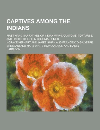 9781230198965: Captives Among the Indians; First-Hand Narratives of Indian Wars, Customs, Tortures, and Habits of Life in Colonial Times