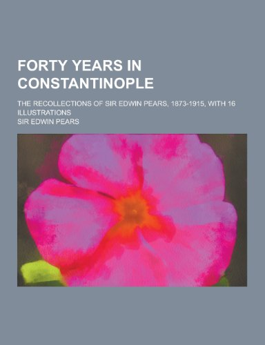 9781230201931: Forty Years in Constantinople; The Recollections of Sir Edwin Pears, 1873-1915, with 16 Illustrations