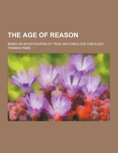 9781230209685: The Age of Reason; Being an Investigation of True and Fabulous Theology
