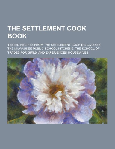 9781230213811: The Settlement Cook Book; Tested Recipes from the Settlement Cooking Classes, the Milwaukee Public School Kitchens, the School of Trades for Girls, an