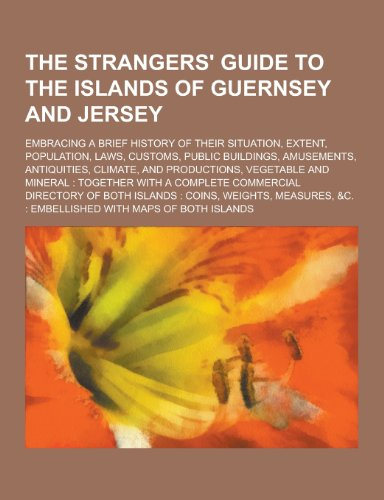 9781230214115: The Strangers' Guide to the Islands of Guernsey and Jersey; Embracing a Brief History of Their Situation, Extent, Population, Laws, Customs, Public Bu