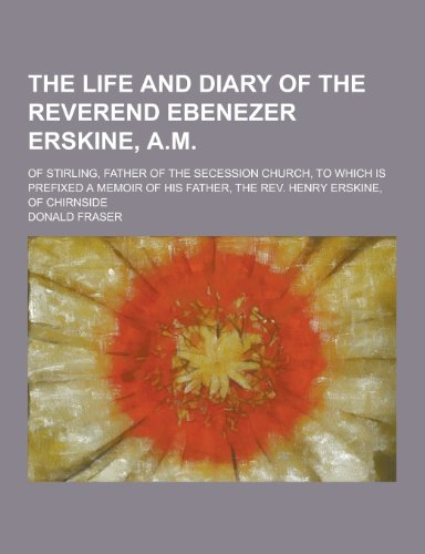 9781230216706: The Life and Diary of the Reverend Ebenezer Erskine, A.M; Of Stirling, Father of the Secession Church, to Which Is Prefixed a Memoir of His Father, Th