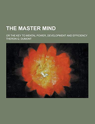 The Master Mind; Or the Key to Mental Power, Development and Efficiency: Theron Q. Dumont