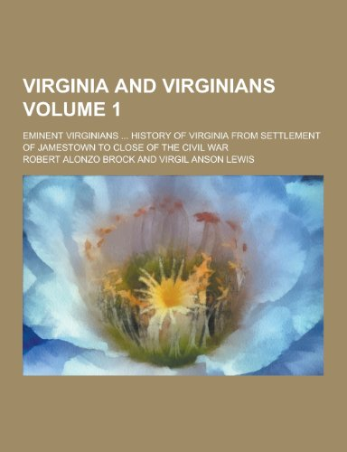 Virginia and Virginians; Eminent Virginians ... History of Virginia from Settlement of Jamestown to...