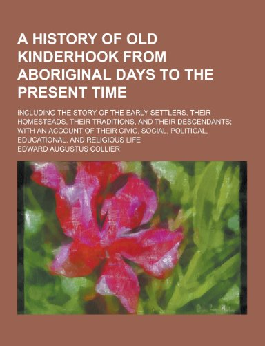 9781230222264: A History of Old Kinderhook from Aboriginal Days to the Present Time; Including the Story of the Early Settlers, Their Homesteads, Their Traditions,