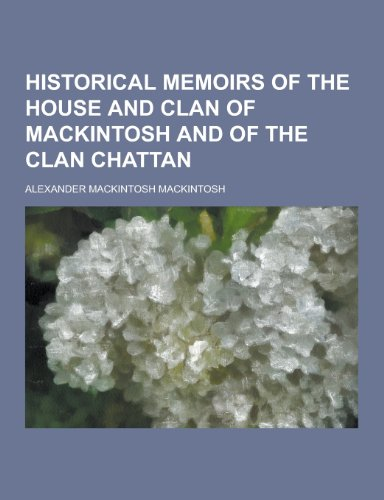 Historical Memoirs of the House and Clan: Alexander Mackintosh Mackintosh