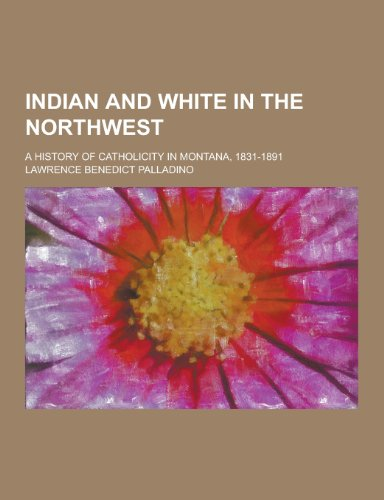 9781230230610: Indian and White in the Northwest; A History of Catholicity in Montana, 1831-1891
