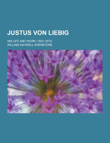 Justus Von Liebig; His Life and Work: William Ashwell Shenstone