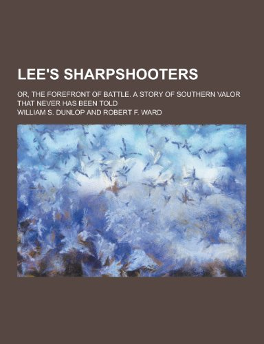 Lee s Sharpshooters; Or, the Forefront of: William S Dunlop