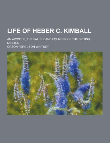 9781230232294: Life of Heber C. Kimball; An Apostle, the Father and Founder of the British Mission