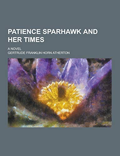 Patience Sparhawk and Her Times; A Novel: Atherton, Gertrude Franklin